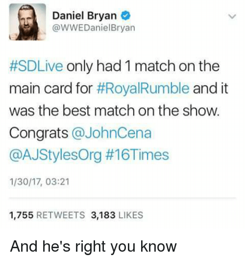 Congrations: Daniel Bryan  @WWEDaniel Bryan  #SDLive only had 1 match on the  main card for  #RoyalRumble and it  was the best match on the show.  Congrats  a JohnCena  @AJStylesOrg #16Times  1/30/17, 03:21  1,755  RETWEETS 3,183  LIKES And he's right you know