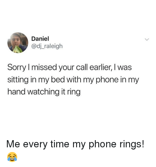 Memes, Phone, and Sorry: Daniel  @dj raleigh  Sorry l missed your call earlier, I was  sitting in my bed with my phone in my  hand watching it ring Me every time my phone rings! 😂