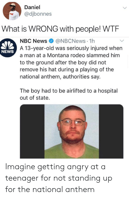 to-the-ground: Daniel  @djbonnes  What is WRONG with people! WTE  @NBCNews 1h  A 13-year-old was seriously injured when  NBC News  NEWS  a man at a Montana rodeo slammed him  to the ground after the boy did not  remove his hat during a playing of the  national anthem, authorities say.  The boy had to be airlifted to a hospital  out of state. Imagine getting angry at a teenager for not standing up for the national anthem