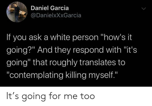 "daniel: Daniel Garcia  @DanielxXxGarcia  If you ask a white person ""how's it  going?"" And they respond with ""it's  going"" that roughly translates to  ""contemplating killing myself.""  II It's going for me too"
