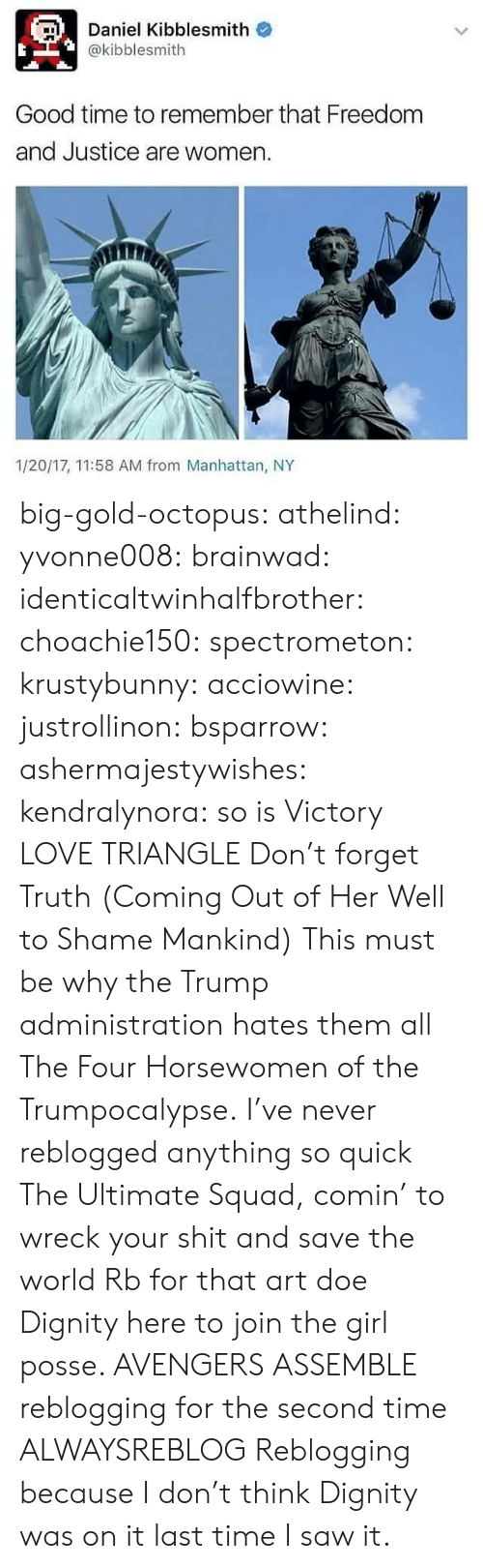 Doe, Love, and Saw: Daniel Kibblesmith o  @kibblesmith  Good time to remember that Freedom  and Justice are women  1/20/17, 11:58 AM from Manhattan, NY big-gold-octopus:   athelind:  yvonne008:  brainwad:  identicaltwinhalfbrother:  choachie150:  spectrometon:  krustybunny:  acciowine:  justrollinon:  bsparrow:  ashermajestywishes:  kendralynora:  so is Victory  LOVE TRIANGLE  Don't forget Truth (Coming Out of Her Well to Shame Mankind)  This must be why the Trump administration hates them all    The Four Horsewomen of the Trumpocalypse.  I've never reblogged anything so quick  The Ultimate Squad, comin' to wreck your shit and save the world   Rb for that art doe  Dignity here to join the girl posse.    AVENGERS ASSEMBLE  reblogging for the second time  ALWAYSREBLOG  Reblogging because I don't think Dignity was on it last time I saw it.