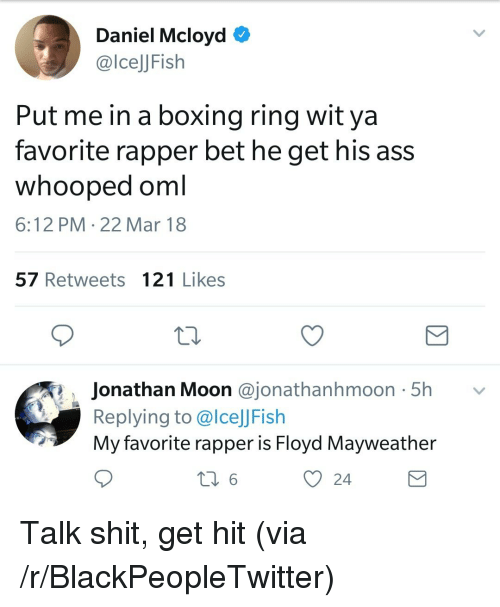 Ass, Blackpeopletwitter, and Boxing: Daniel Mcloyd O  @lcelJFish  Put me in a boxing ring wit ya  favorite rapper bet he get his ass  whooped oml  6:12 PM 22 Mar 18  57 Retweets 121 Likes  Jonathan Moon @jonathanhmoon 5h v  Replying to @lceJJFish  My favorite rapper is Floyd Mayweather  O 24 <p>Talk shit, get hit (via /r/BlackPeopleTwitter)</p>