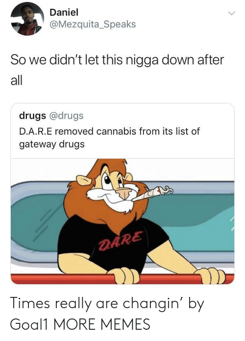 Dank, Drugs, and Memes: Daniel  @Mezquita_Speaks  So we didn't let this nigga down after  all  drugs @drugs  D.A.R.E removed cannabis from its list of  gateway drugs  DARE Times really are changin' by Goal1 MORE MEMES