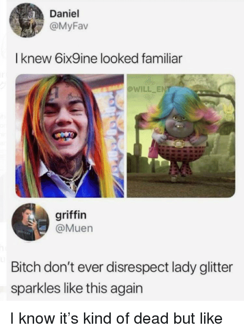 Bitch, Griffin, and Ent: Daniel  @MyFav  I knew 6ix9ine looked familiar  OWILL ENT  griffin  @Muen  Bitch don't ever disrespect lady glitter  sparkles like this again