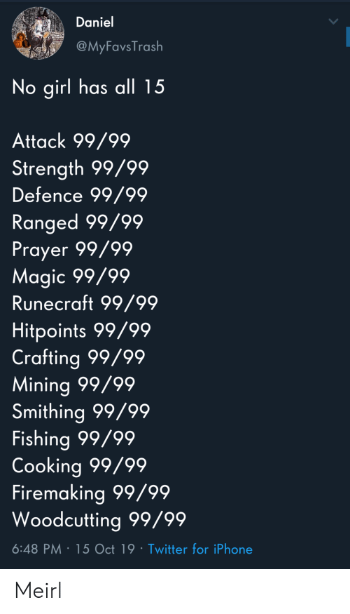 daniel: Daniel  @MyFavsTrash  No girl has all 15  Attack 99/99  Strength 99/99  Defence 99/99  Ranged 99/99  Prayer 99/99  Magic 99/99  Runecraft 99/99  Hitpoints 99/99  Crafting 99/99  Mining 99/99  Smithing 99/99  Fishing 99/99  Cooking 99/99  Firemaking 99/99  Woodcutting 99/99  6:48 PM 15 Oct 19 Twitter for iPhone Meirl