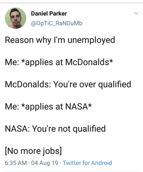 Android, McDonalds, and Nasa: Daniel Parker  @OpTiC_RaNDuMb  Reason why I'm unemployed  Me: *applies at McDonalds*  McDonalds: You're over qualified  Me: *applies at NASA*  NASA: You're not qualified  [No more jobs]  6:35 AM 04 Aug 19 Twitter for Android