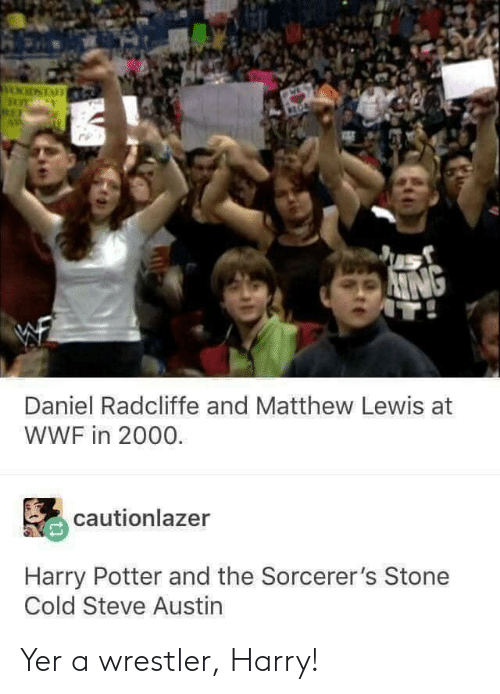 stone cold: Daniel Radcliffe and Matthew Lewis at  WWF in 2000.  cautionlazer  Harry Potter and the Sorcerer's Stone  Cold Steve Austin Yer a wrestler, Harry!