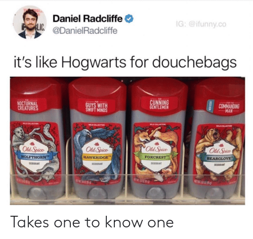 Daniel Radcliffe, Wild, and Cunning: Daniel Radcliffe  @DanielRadcliffe  G:@ifunny.co  LIC  it's like Hogwarts for douchebags  CUNNING  GENTLEMEN  FOR  NOCTURNAL  CREATURES  GUYS WITH  SWIFT MINDS  COMMANDING  MAN  WILD COLLSCTIOM  WILD COLLECTION  Old Spice  Old Spice  HAWKRIDGE  Old Spice  Old Spice  WOLFTHORN  FOXCREST,-  BEARGLOVE  DEODORANT  DEDDORANT  DEODDRANT  EODORANT  a0 Takes one to know one