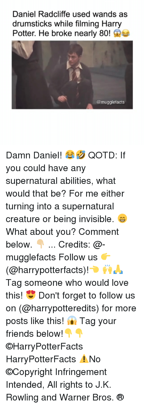 Tag Your Friends: Daniel Radcliffe used wands as  drumsticks while filming Harry  Potter. He broke nearly 80!e  @mugglefacts Damn Daniel! 😂🤣 QOTD: If you could have any supernatural abilities, what would that be? For me either turning into a supernatural creature or being invisible. 😁 What about you? Comment below. 👇🏼 ... Credits: @-mugglefacts Follow us 👉(@harrypotterfacts)!👈 🙌🙏 Tag someone who would love this! 😍 Don't forget to follow us on (@harrypotteredits) for more posts like this! 😱 Tag your friends below!👇👇 ©HarryPotterFacts HarryPotterFacts ⚠No ©Copyright Infringement Intended, All rights to J.K. Rowling and Warner Bros. ®