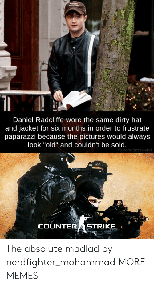 "daniel: Daniel Radcliffe wore the same dirty hat  and jacket for six months in order to frustrate  paparazzi because the pictures would always  look ""old"" and couldn't be sold.  fb.com/factsweird  COUNTERASTRIKE The absolute madlad by nerdfighter_mohammad MORE MEMES"