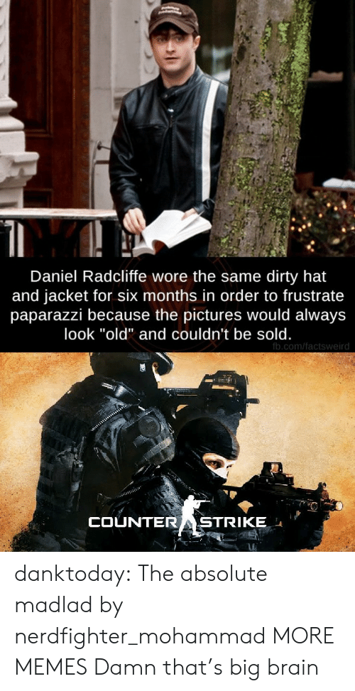 "daniel: Daniel Radcliffe wore the same dirty hat  and jacket for six months in order to frustrate  paparazzi because the pictures would always  look ""old"" and couldn't be sold.  fb.com/factsweird  COUNTERASTRIKE danktoday:  The absolute madlad by nerdfighter_mohammad MORE MEMES  Damn that's big brain"