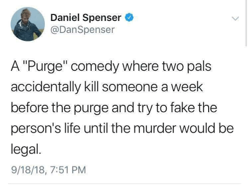 """Fake, Life, and The Purge: Daniel Spenser  @DanSpenser  A """"Purge"""" comedy where two pals  accidentally kill someone a week  before the purge and try to fake the  person's life until the murder would be  legal.  9/18/18, 7:51 PM"""