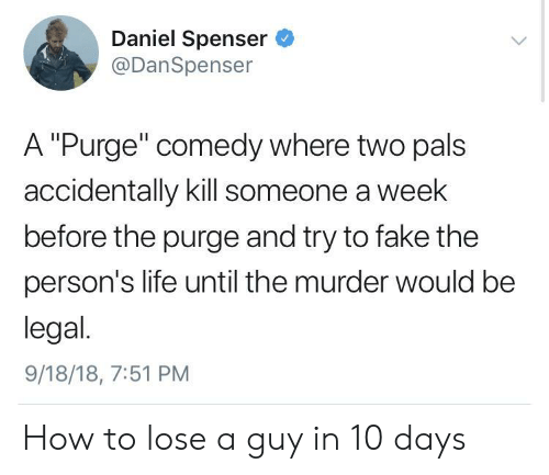 """Fake, Life, and The Purge: Daniel Spenser  @DanSpenser  A """"Purge"""" comedy where two pals  accidentally kill someone a week  before the purge and try to fake the  person's life until the murder would be  legal.  9/18/18, 7:51 PM How to lose a guy in 10 days"""