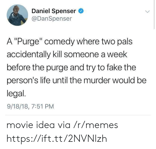 """Fake, Life, and Memes: Daniel Spenser  @DanSpenser  A """"Purge"""" comedy where two pals  accidentally kill someone a week  before the purge and try to fake the  person's life until the murder would be  legal.  9/18/18, 7:51 PM movie idea via /r/memes https://ift.tt/2NVNlzh"""