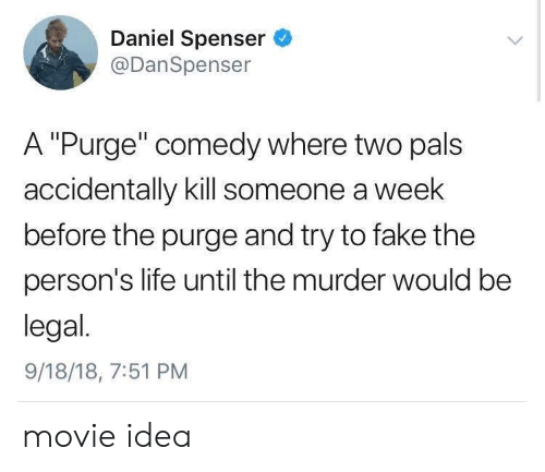 """Fake, Life, and The Purge: Daniel Spenser  @DanSpenser  A """"Purge"""" comedy where two pals  accidentally kill someone a week  before the purge and try to fake the  person's life until the murder would be  legal.  9/18/18, 7:51 PM movie idea"""