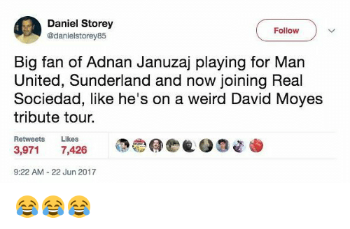 real sociedad: Daniel Storey  @danielstorey85  Follow  Big fan of Adnan Januzaj playing for Man  United, Sunderland and now joining Real  Sociedad, like he's on a weird David Moyes  tribute tour.  Retweets Likes  3,971 7,426  @魯@ee  9:22 AM- 22 Jun 2017 😂😂😂