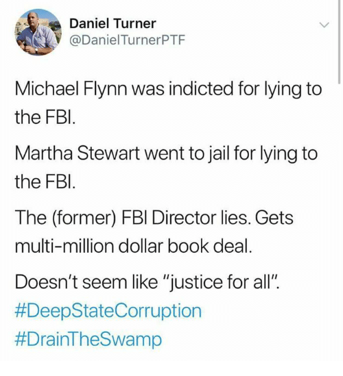 """Fbi, Jail, and Memes: Daniel Turner  @DanielTurnerPTF  Michael Flynn was indicted for lying to  the FBl  Martha Stewart went to jail for lying to  the FBI  The (former) FBl Director lies. Gets  multi-million dollar book deal  Doesn't seem like """"justice for all"""""""