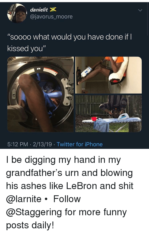 """Funny, Iphone, and Shit: danielitX  @javorus_moore  """"soooo what would you have done if  kissed you""""  5:12 PM 2/13/19 Twitter for iPhone I be digging my hand in my grandfather's urn and blowing his ashes like LeBron and shit @larnite • ➫➫➫ Follow @Staggering for more funny posts daily!"""