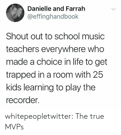 recorder: Danielle and Farrah  @effinghandbook  Shout out to school music  teachers everywhere who  made a choice in life to get  trapped in a room with 25  kids learning to play the  recorder. whitepeopletwitter:  The true MVPs
