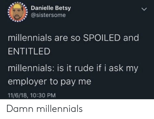 Rude, Millennials, and Entitled: Danielle Betsy  @sistersome  millennials are so SPOILED and  ENTITLED  millennials: is it rude if i ask my  employer to pay me  11/6/18, 10:30 PM Damn millennials