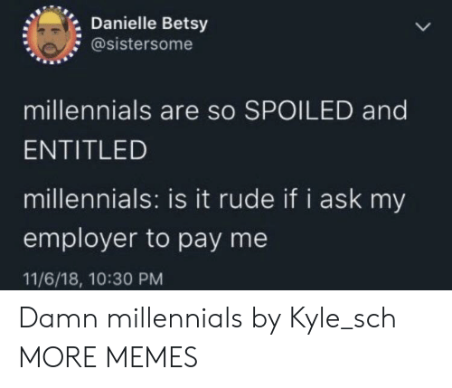 Dank, Memes, and Rude: Danielle Betsy  @sistersome  millennials are so SPOILED and  ENTITLED  millennials: is it rude if i ask my  employer to pay me  11/6/18, 10:30 PM Damn millennials by Kyle_sch MORE MEMES
