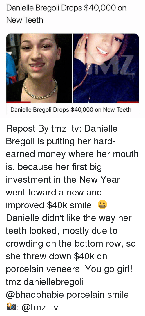 Memes, Money, and New Year's: Danielle Bregoli Drops $40,000 on  New Teeth  Danielle Bregoli Drops $40,000 on New Teeth Repost By tmz_tv: Danielle Bregoli is putting her hard-earned money where her mouth is, because her first big investment in the New Year went toward a new and improved $40k smile. 😬 Danielle didn't like the way her teeth looked, mostly due to crowding on the bottom row, so she threw down $40k on porcelain veneers. You go girl! tmz daniellebregoli @bhadbhabie porcelain smile 📸: @tmz_tv
