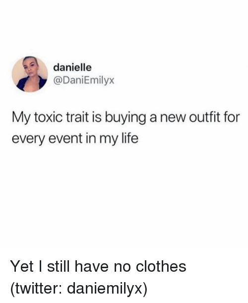 Clothes, Life, and Twitter: danielle  @DaniEmilyx  My toxic trait is buying a new outfit for  every event in my life Yet I still have no clothes (twitter: daniemilyx)