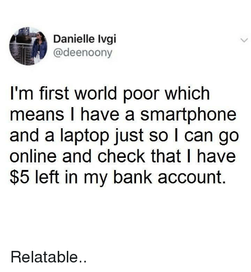 Bank, Laptop, and World: Danielle Ivgi  @deenoony  I'm first world poor which  means I have a smartphone  and a laptop just so l can go  online and check that l have  $5 left in my bank account. Relatable..