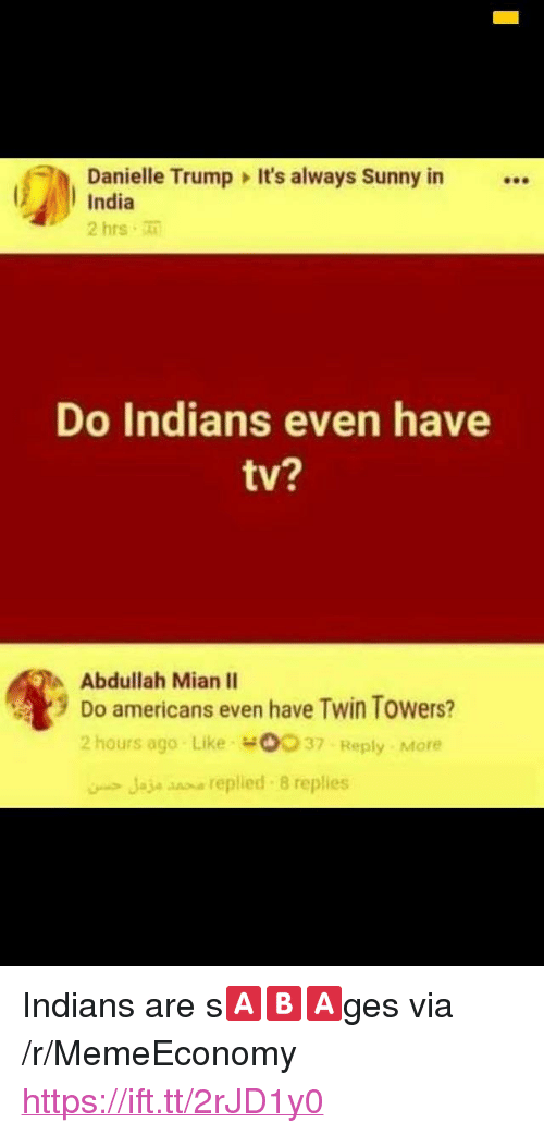 """twin towers: Danielle Trump It's always Sunny in  India  2 hrs  Do Indians even have  tv?  Abdullah Mian II  9 Do americans even have Twin Towers?  2 hours ago Like o037 Reply More  Jaje snse replied 8 replies <p>Indians are s🅰️🅱️🅰️ges via /r/MemeEconomy <a href=""""https://ift.tt/2rJD1y0"""">https://ift.tt/2rJD1y0</a></p>"""