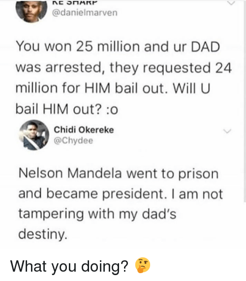 tampering: @danielmarven  You won 25 million and ur DAD  was arrested, they requested 24  million for HIM bail out. Will U  bail HIM out? :o  Chidi Okereke  @Chydee  Nelson Mandela went to prison  and became president. I am not  tampering with my dad's  destiny. What you doing? 🤔