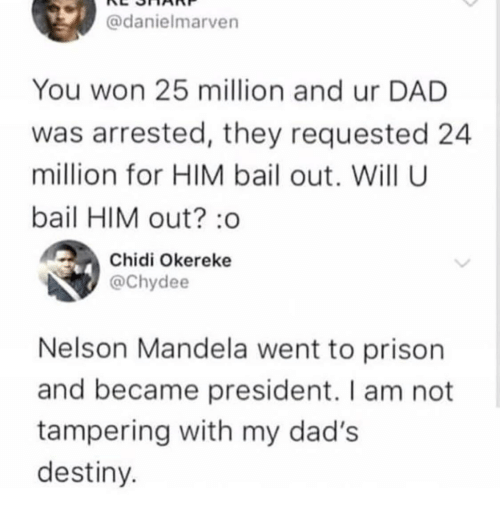 tampering: @danielmarven  You won 25 million and ur DAD  was arrested, they requested 24  million for HIM bail out. Will U  bail HIM out? :o  Chidi Okereke  @Chydee  Nelson Mandela went to prison  and became president. I am not  tampering with my dad's  destiny