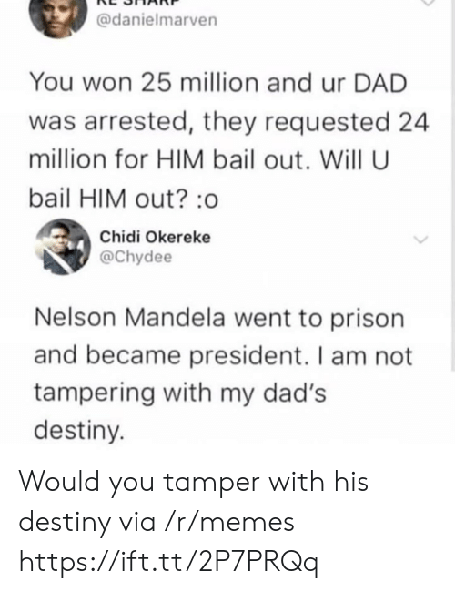 tampering: @danielmarven  You won 25 million and ur DAD  was arrested, they requested 24  million for HIM bail out. Will U  bail HIM out? :o  Chidi Okereke  @Chydee  Nelson Mandela went to prison  and became president. I am not  tampering with my dad's  destiny Would you tamper with his destiny via /r/memes https://ift.tt/2P7PRQq