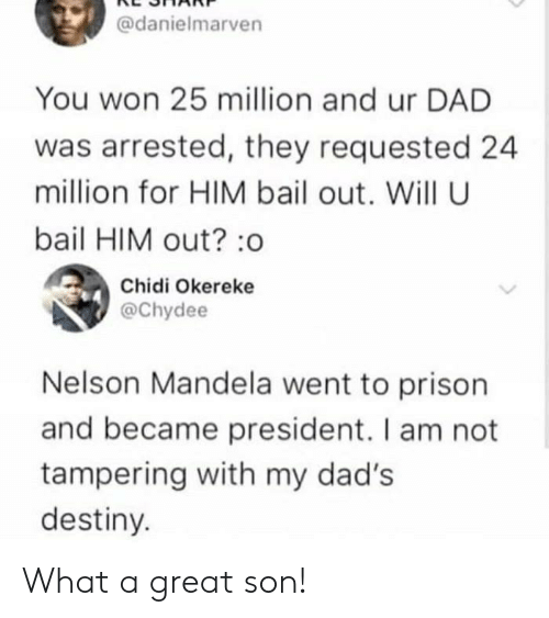 tampering: @danielmarven  You won 25 million and ur DAD  was arrested, they requested 24  million for HIM bail out. Will U  bail HIM out?:o  Chidi Okereke  @Chydee  Nelson Mandela went to prison  and became president. I am not  tampering with my dad's  destiny. What a great son!