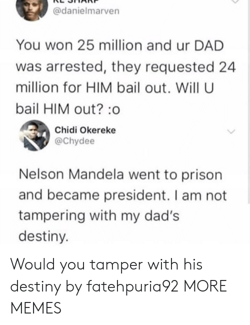 tampering: @danielmarven  You won 25 million and ur DAD  was arrested, they requested 24  million for HIM bail out. Will U  bail HIM out? :o  Chidi Okereke  @Chydee  Nelson Mandela went to prison  and became president. I am not  tampering with my dad's  destiny Would you tamper with his destiny by fatehpuria92 MORE MEMES