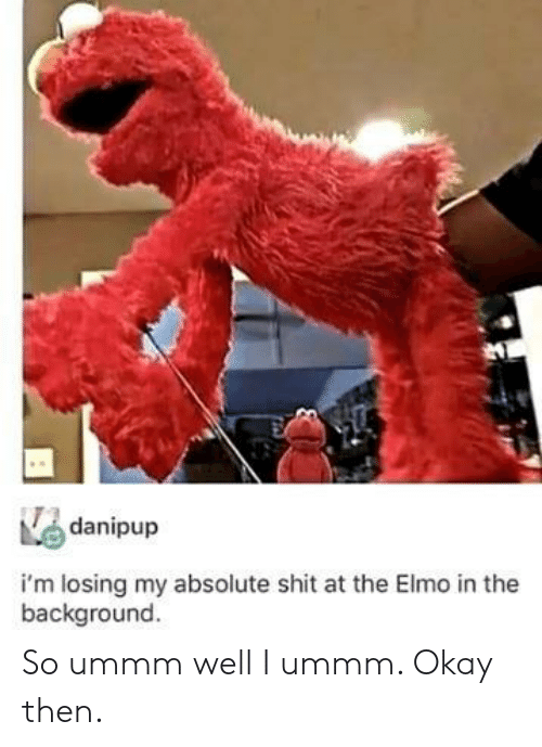 Ummm: danipup  i'm losing my absolute shit at the Elmo in the  background So ummm well I ummm. Okay then.