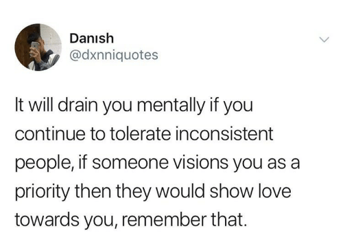 Love, Danish, and Will: Danish  @dxnniquotes  It will drain you mentally if you  continue to tolerate inconsistent  people, if someone visions you as a  priority then they would show love  towards you, remember that.