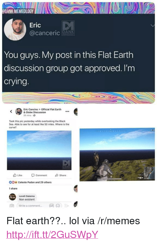 """existent: DANK MEMEOLOGYD  Eric  @canceric RANK  You guys. My post in this Flat Earth  discussion group got approved. l'm  crying  Eric CancinoOfficial Flat Earth  & Globe Discussion  26 mins-  Took this pic yesterday while overlooking the Black  Sea. Able to see for at least like 50 miles. Where is the  curve?  db Like Comment Share  oo c  OO  Celeste Padon and 29 others  1 share  Loveli Daianna  Non existent  向  Write a comment  网@jE  .., <p>Flat earth??.. lol via /r/memes <a href=""""http://ift.tt/2GuSWpY"""">http://ift.tt/2GuSWpY</a></p>"""