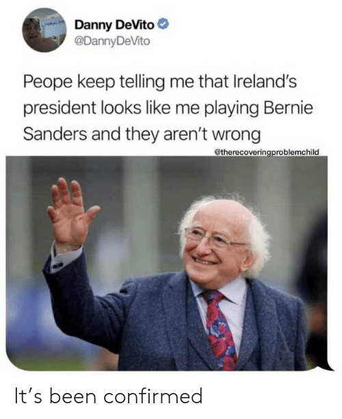 Bernie Sanders: Danny DeVito  @DannyDeVito  Peope keep telling me that Ireland's  president looks like me playing Bernie  Sanders and they aren't wrong  @therecoveringproblemchild It's been confirmed