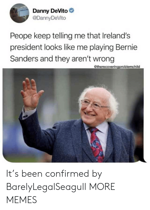 Confirmed: Danny DeVito  @DannyDeVito  Peope keep telling me that Ireland's  president looks like me playing Bernie  Sanders and they aren't wrong  @therecoveringproblemchild It's been confirmed by BarelyLegalSeagull MORE MEMES