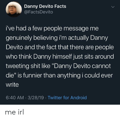 "tweeting: Danny Devito Facts  @FactsDevito  i've had a few people message me  genuinely believing i'm actually Danny  Devito and the fact that there are people  who think Danny himself just sits around  tweeting shit like ""Danny Devito cannot  die"" is funnier than anything i could ever  write  6:40 AM 3/28/19 Twitter for Android me irl"