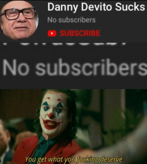 Subscribe: Danny Devito Sucks  No subscribers  SUBSCRIBE  No subscribers  You get what you fucking deserve