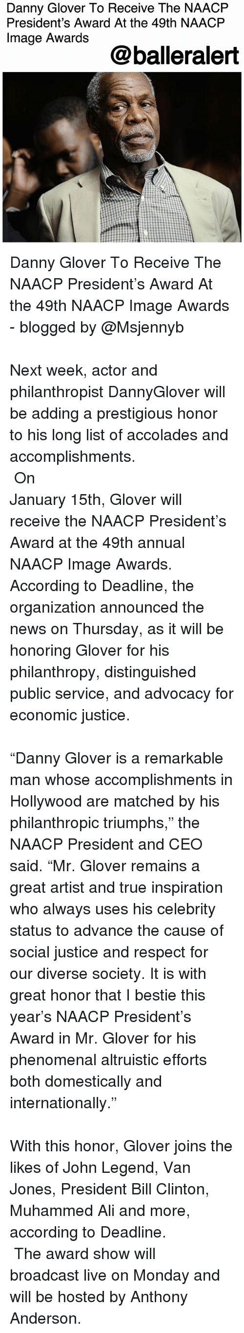 """Ali, Anthony Anderson, and Bill Clinton: Danny Glover To Receive The NAACFP  President's Award At the 49th NAACP  Image Awards  @balleralert Danny Glover To Receive The NAACP President's Award At the 49th NAACP Image Awards - blogged by @Msjennyb ⠀⠀⠀⠀⠀⠀⠀⠀⠀⠀⠀⠀⠀⠀⠀⠀⠀⠀⠀⠀⠀⠀⠀⠀⠀⠀⠀⠀⠀⠀⠀⠀⠀⠀⠀⠀⠀⠀⠀⠀⠀⠀⠀⠀⠀ Next week, actor and philanthropist DannyGlover will be adding a prestigious honor to his long list of accolades and accomplishments. ⠀⠀⠀⠀⠀⠀⠀⠀⠀⠀⠀⠀⠀⠀⠀⠀⠀⠀⠀⠀⠀⠀⠀⠀⠀⠀⠀⠀⠀⠀⠀⠀⠀⠀⠀⠀⠀⠀⠀⠀⠀⠀⠀⠀⠀ On January 15th, Glover will receive the NAACP President's Award at the 49th annual NAACP Image Awards. According to Deadline, the organization announced the news on Thursday, as it will be honoring Glover for his philanthropy, distinguished public service, and advocacy for economic justice. ⠀⠀⠀⠀⠀⠀⠀⠀⠀⠀⠀⠀⠀⠀⠀⠀⠀⠀⠀⠀⠀⠀⠀⠀⠀⠀⠀⠀⠀⠀⠀⠀⠀⠀⠀⠀⠀⠀⠀⠀⠀⠀⠀⠀⠀ """"Danny Glover is a remarkable man whose accomplishments in Hollywood are matched by his philanthropic triumphs,"""" the NAACP President and CEO said. """"Mr. Glover remains a great artist and true inspiration who always uses his celebrity status to advance the cause of social justice and respect for our diverse society. It is with great honor that I bestie this year's NAACP President's Award in Mr. Glover for his phenomenal altruistic efforts both domestically and internationally."""" ⠀⠀⠀⠀⠀⠀⠀⠀⠀⠀⠀⠀⠀⠀⠀⠀⠀⠀⠀⠀⠀⠀⠀⠀⠀⠀⠀⠀⠀⠀⠀⠀⠀⠀⠀⠀⠀⠀⠀⠀⠀⠀⠀⠀⠀ With this honor, Glover joins the likes of John Legend, Van Jones, President Bill Clinton, Muhammed Ali and more, according to Deadline. ⠀⠀⠀⠀⠀⠀⠀⠀ ⠀⠀⠀⠀⠀⠀⠀⠀ The award show will broadcast live on Monday and will be hosted by Anthony Anderson."""