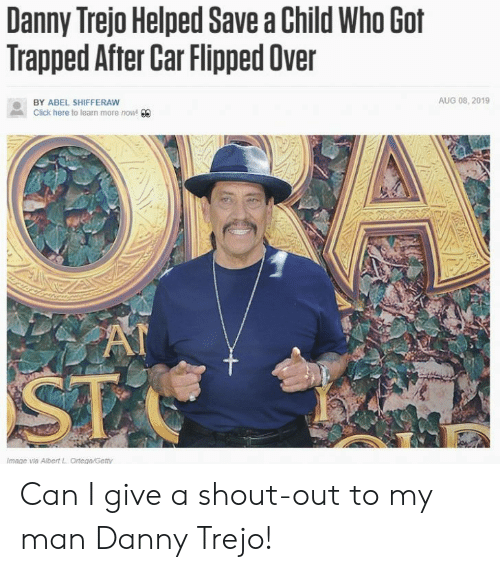 flipped: Danny Trejo Helped Save a Child Who Got  Trapped After Car Flipped Over  AUG 08, 2019  BY ABEL SHIFFERAW  Click here to learn more now! 00  AT  ST  Image via Albert L Ortega/Getty Can I give a shout-out to my man Danny Trejo!
