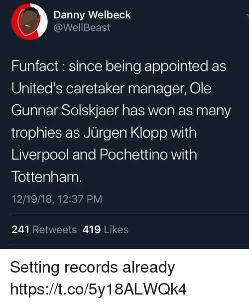 Memes, Liverpool F.C., and 🤖: Danny Welbeck  @WellBeast  Funfact : since being appointed as  United's caretaker manager, Ole  Gunnar Solskjaer has won as many  trophies as Jürgen Klopp with  Liverpool and Pochettino with  Tottenham  12/19/18, 12:37 PM  241 Retweets 419 Likes Setting records already https://t.co/5y18ALWQk4