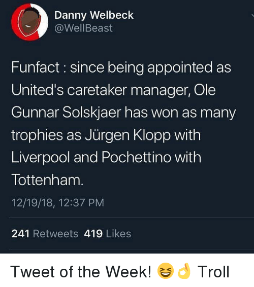 Memes, Troll, and Liverpool F.C.: Danny Welbeck  @WellBeast  Funfact: since being appointed as  United's caretaker manager, Ole  Gunnar Solskjaer has won as many  trophies as Jürgen Klopp with  Liverpool and Pochettino with  Tottenham.  12/19/18, 12:37 PM  241 Retweets 419 Likes Tweet of the Week! 😆👌 Troll