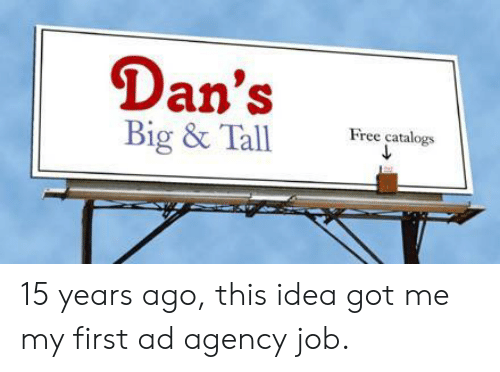 dans: Dan's  Big & Tall  Free catalogs 15 years ago, this idea got me my first ad agency job.