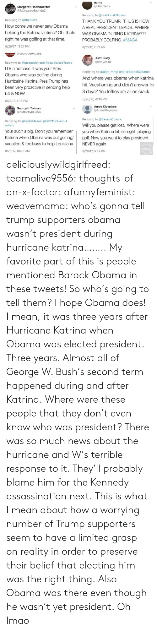 proactive: dante  @DaNolans  Margaret Hochdoerfer  @MargaretHochdo2  Replying to @theblaze  How come we never saw Obama  helping the Katrina victims? Oh, thats  right he was golfing at that time  8/26/17, 11:21 PM  Replying to @realDonaldTrump  THANK YOU TRUMP. THUS IS HOW  A REAL PRESIDENT LEADS. WHERE  WAS OBAMA DURING KATRINA???  PROBABLY GOLFING. #MAGA  8/26/17, 7:53 AM  ashelaUb9421b8  Just Judy  @cteyes10  Replying to @mcspocky and @realDonaldTrump  UR a nutcase. It Was your Pres  Obama who was golfing during  Hurricaine Katrina. Pres Trump has  been very proactive in sending help  b4 & NOVW  8/27/17, 4:18 PM  Replying to @alan_mhgl and @BarackObama  And where was obama when katrina  hit. Vacationing and didn't answer for  3 days? You lefties are all on crack.  8/28/17, 4:36 PM  Georgett Tolman  @butterflyblue56  Annie Kleynjans  @AnnieKleynjans  Replying to @BarackObama  Replying to @BodieMason @Prh2112K and 4  Will you please get lost. Where were  others  Your such a pig. Don't you rememberyou when Katrina hit, oh right, playing  Katrina when Obama was out golfing golf. Now you want to play president  vacation & too busy to help LouisianaNEVER again  8/28/17, 10:23 AM  schatz  8/28/17, 5:32 PM deliciouslywildgirlfreed:  teamalive9556:   thoughts-of-an-x-factor:   afunnyfeminist:  weavemama: who's gonna tell trump supporters obama wasn't president during hurricane katrina…….. My favorite part of this is people mentioned Barack Obama in these tweets! So who's going to tell them? I hope Obama does! I mean, it was three years after Hurricane Katrina when Obama was elected president. Three years. Almost all of George W. Bush's second term happened during and after Katrina.Where were these people that they don't even know who was president? There was so much news about the hurricane and W's terrible response to it. They'll probably blame him for the Kennedy assassination next.  This is what I mean about how a worrying number of Trump supporters seem to have a limi