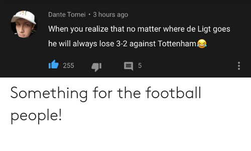 Football, Dante, and Tottenham: Dante Tomei 3 hours ago  When you realize that no matter where de Ligt goes  he will always lose 3-2 against Tottenham  E 5  255 Something for the football people!