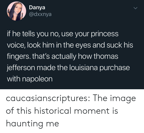 Purchase: Danya  @dxxnya  if he tells you no, use your princess  voice, look him in the eyes and suck his  fingers. that's actually how thomas  jefferson made the louisiana purchase  with napoleon caucasianscriptures: The image of this historical moment is haunting me