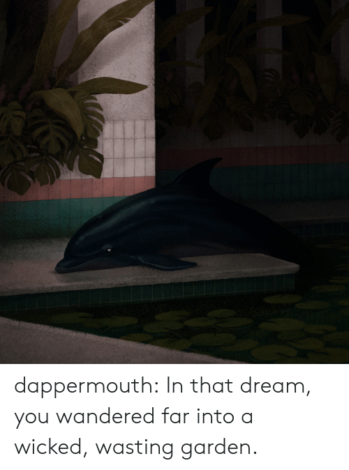 Tumblr, Blog, and Wicked: dappermouth: In that dream, you wandered far into a wicked, wasting garden.